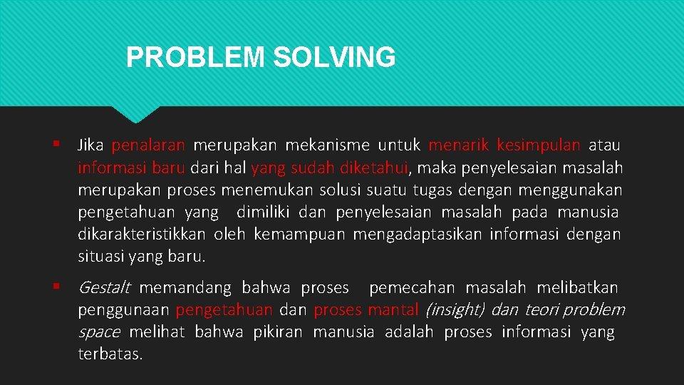 PROBLEM SOLVING Jika penalaran merupakan mekanisme untuk menarik kesimpulan atau informasi baru dari hal