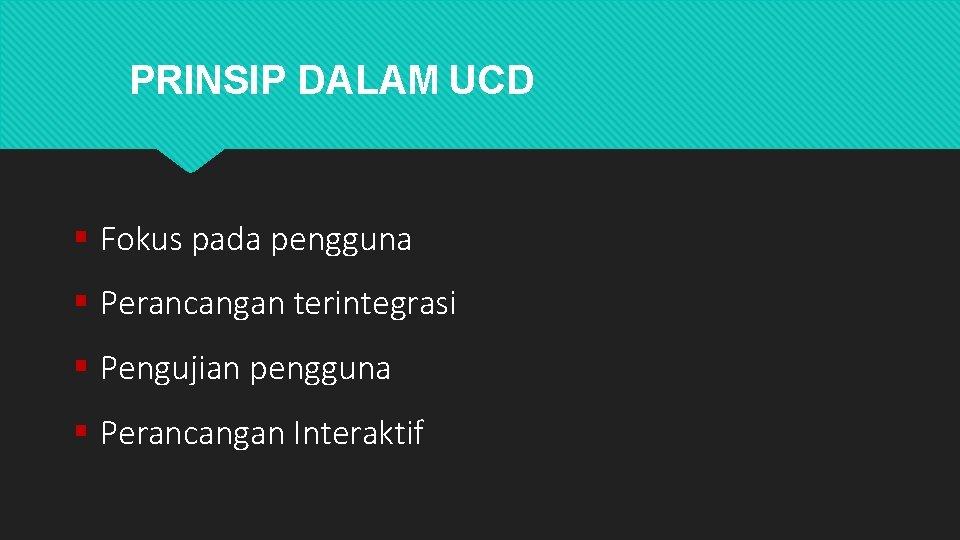 PRINSIP DALAM UCD Fokus pada pengguna Perancangan terintegrasi Pengujian pengguna Perancangan Interaktif