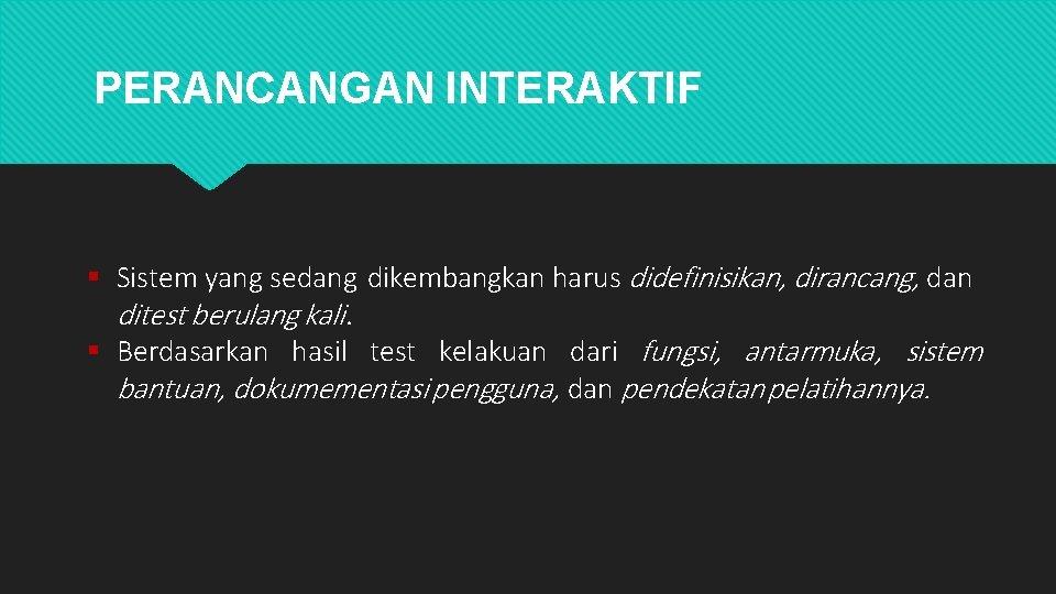 PERANCANGAN INTERAKTIF Sistem yang sedang dikembangkan harus didefinisikan, dirancang, dan ditest berulang kali. Berdasarkan