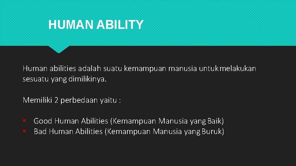 HUMAN ABILITY Human abilities adalah suatu kemampuan manusia untuk melakukan sesuatu yang dimilikinya. Memiliki
