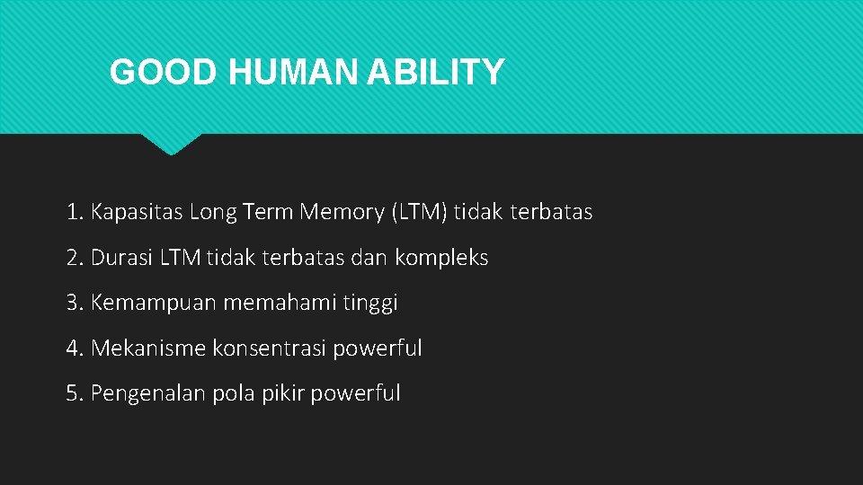GOOD HUMAN ABILITY 1. Kapasitas Long Term Memory (LTM) tidak terbatas 2. Durasi LTM