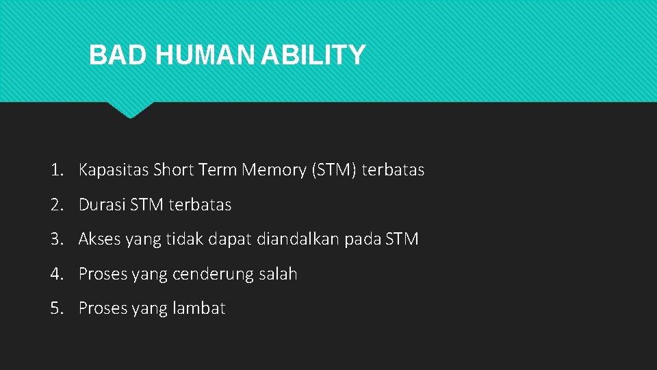 BAD HUMAN ABILITY 1. Kapasitas Short Term Memory (STM) terbatas 2. Durasi STM terbatas