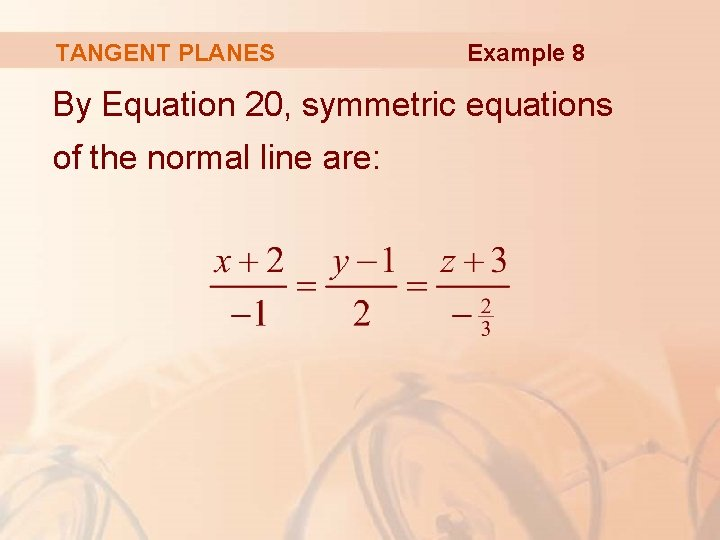 TANGENT PLANES Example 8 By Equation 20, symmetric equations of the normal line are: