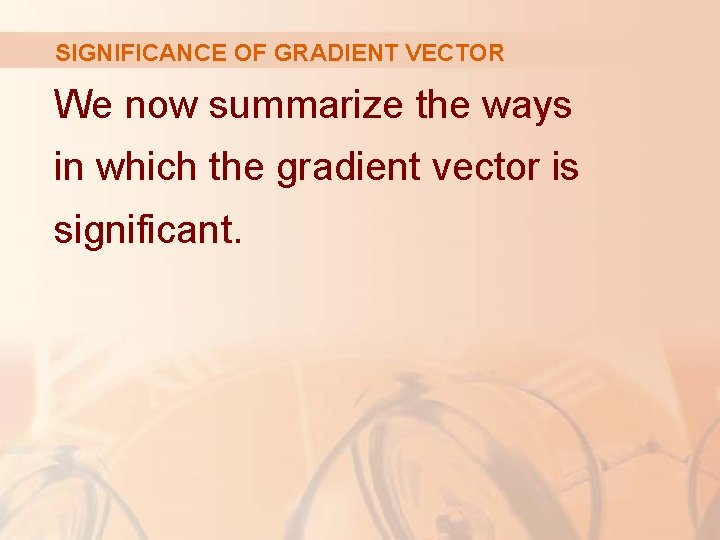 SIGNIFICANCE OF GRADIENT VECTOR We now summarize the ways in which the gradient vector
