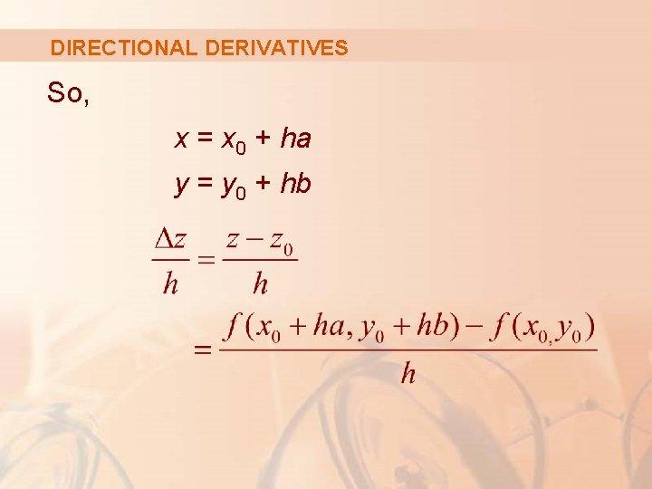 DIRECTIONAL DERIVATIVES So, x = x 0 + ha y = y 0 +