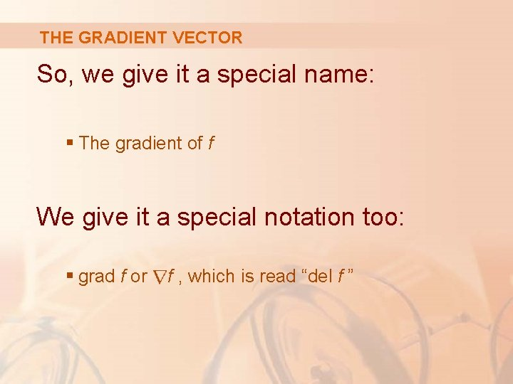 THE GRADIENT VECTOR So, we give it a special name: § The gradient of
