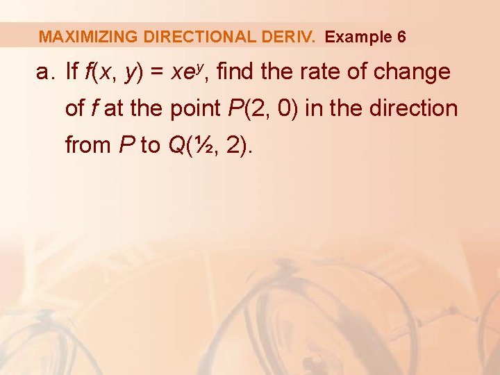 MAXIMIZING DIRECTIONAL DERIV. Example 6 a. If f(x, y) = xey, find the rate