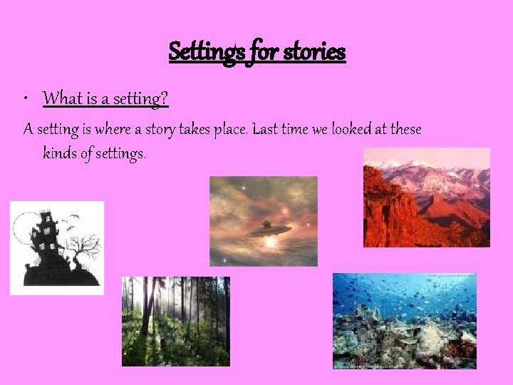 Settings for stories • What is a setting? A setting is where a story