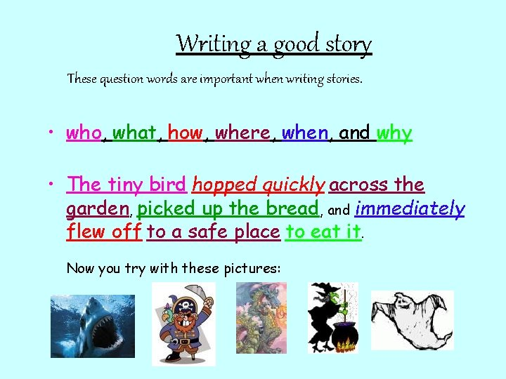 Writing a good story These question words are important when writing stories. • who,