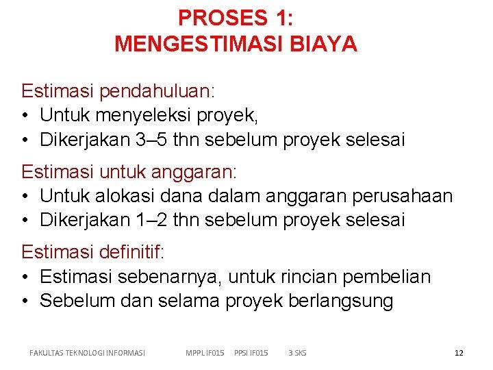 PROSES 1: MENGESTIMASI BIAYA Estimasi pendahuluan: • Untuk menyeleksi proyek, • Dikerjakan 3– 5