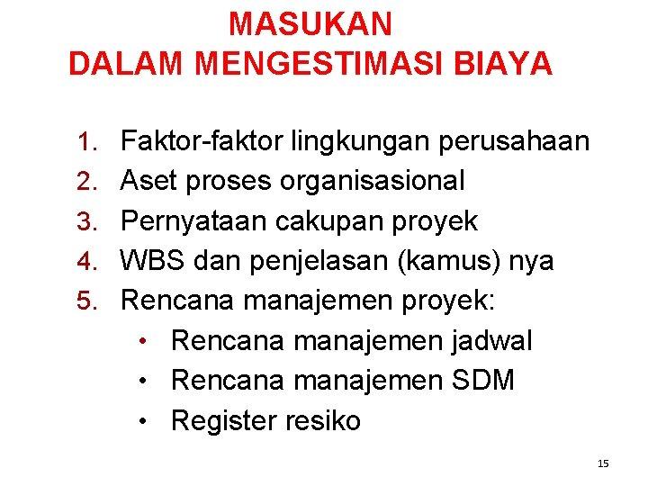 MASUKAN DALAM MENGESTIMASI BIAYA 1. Faktor-faktor lingkungan perusahaan 2. Aset proses organisasional 3. Pernyataan