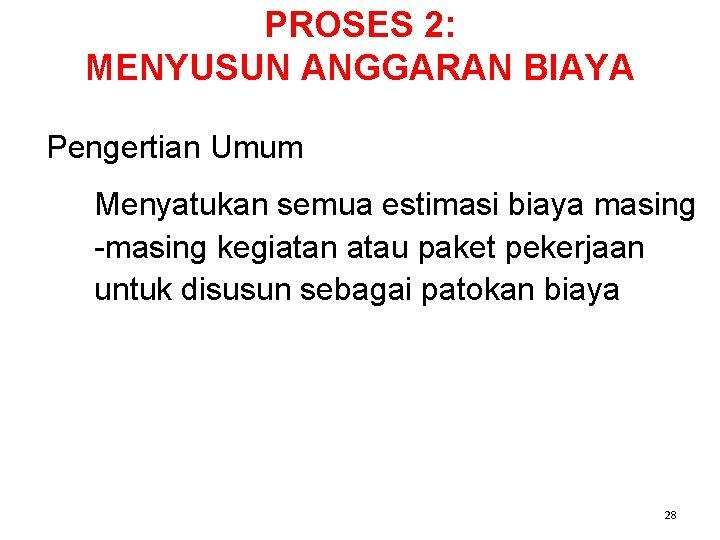 PROSES 2: MENYUSUN ANGGARAN BIAYA Pengertian Umum Menyatukan semua estimasi biaya masing -masing kegiatan