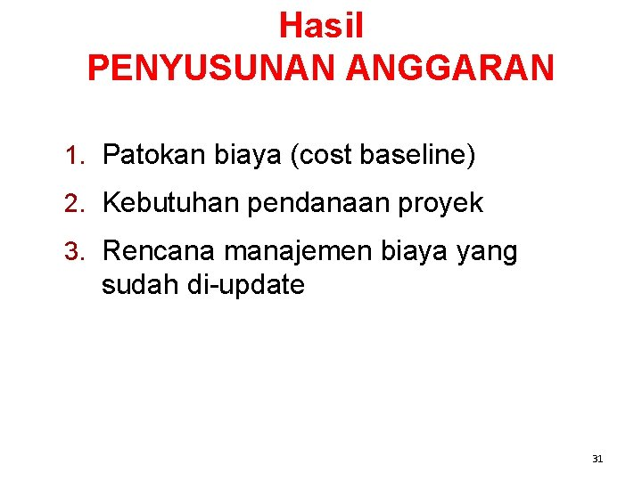 Hasil PENYUSUNAN ANGGARAN 1. Patokan biaya (cost baseline) 2. Kebutuhan pendanaan proyek 3. Rencana