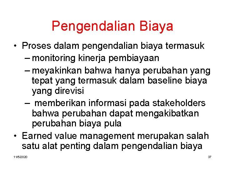 Pengendalian Biaya • Proses dalam pengendalian biaya termasuk – monitoring kinerja pembiayaan – meyakinkan