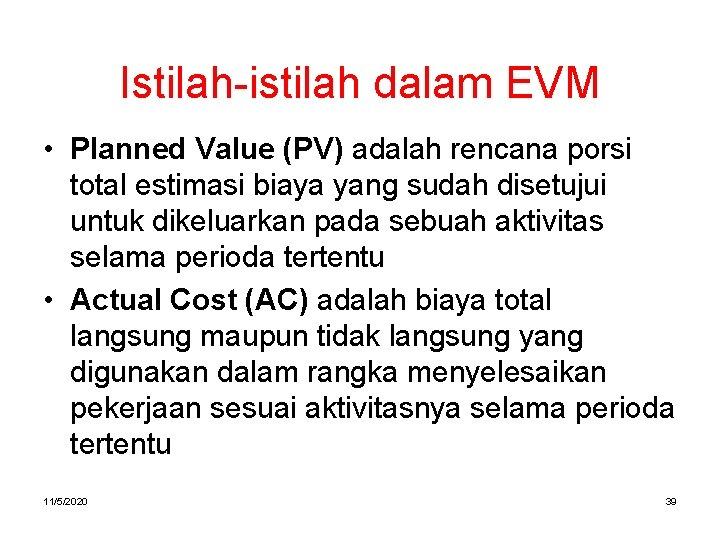 Istilah-istilah dalam EVM • Planned Value (PV) adalah rencana porsi total estimasi biaya yang