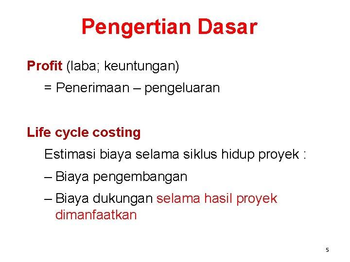 Pengertian Dasar Profit (laba; keuntungan) = Penerimaan – pengeluaran Life cycle costing Estimasi biaya