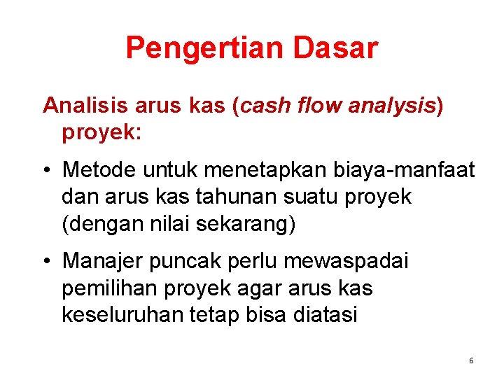 Pengertian Dasar Analisis arus kas (cash flow analysis) proyek: • Metode untuk menetapkan biaya-manfaat