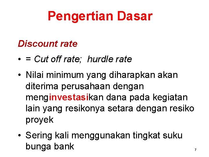 Pengertian Dasar Discount rate • = Cut off rate; hurdle rate • Nilai minimum
