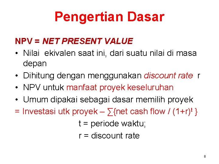 Pengertian Dasar NPV = NET PRESENT VALUE • Nilai ekivalen saat ini, dari suatu
