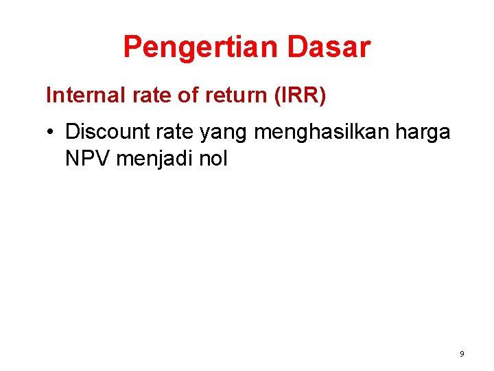 Pengertian Dasar Internal rate of return (IRR) • Discount rate yang menghasilkan harga NPV