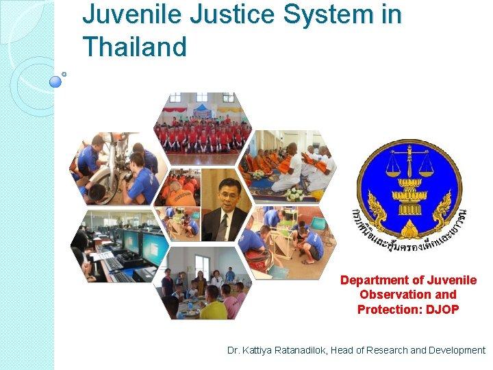 Juvenile Justice System in Thailand Department of Juvenile Observation and Protection: DJOP Dr. Kattiya