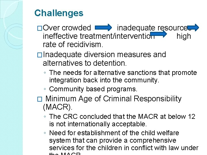Challenges �Over crowded inadequate resources ineffective treatment/intervention high rate of recidivism. �Inadequate diversion measures