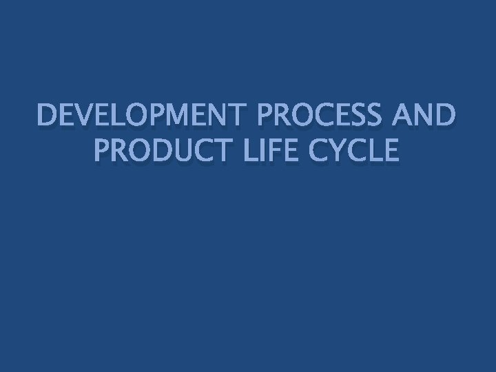 DEVELOPMENT PROCESS AND PRODUCT LIFE CYCLE