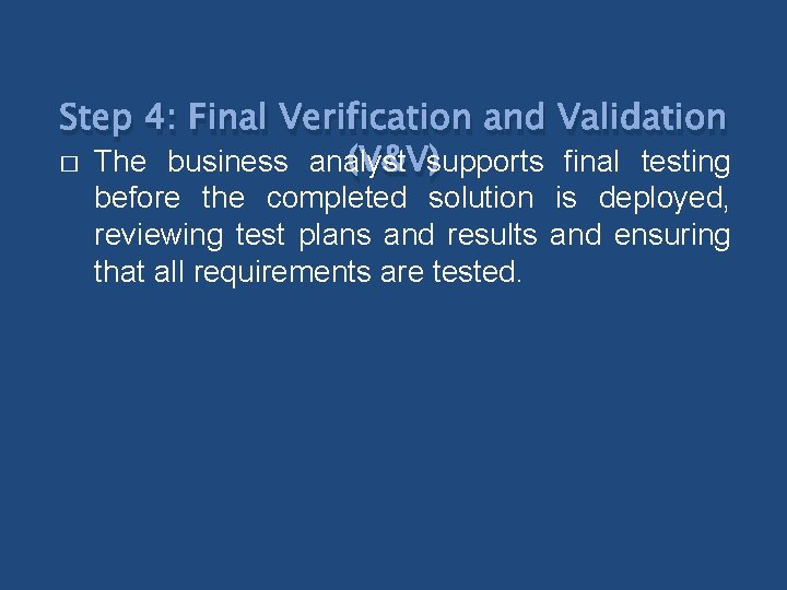Step 4: Final Verification and Validation � The business analyst (V&V)supports final testing before