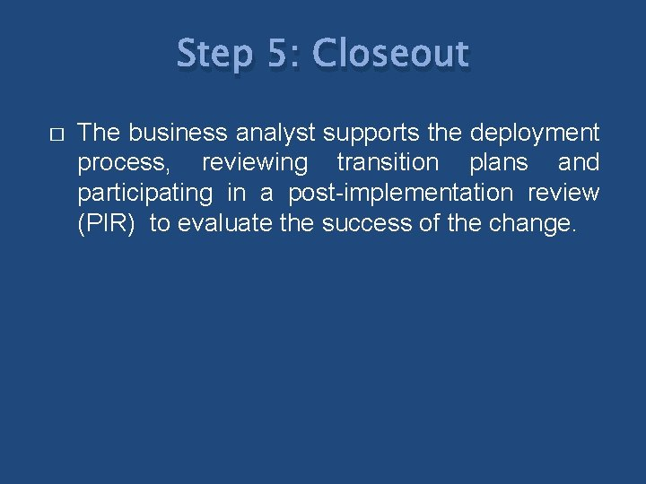 Step 5: Closeout � The business analyst supports the deployment process, reviewing transition plans