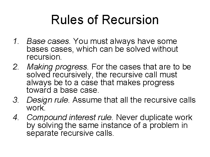 Rules of Recursion 1. Base cases. You must always have some bases cases, which