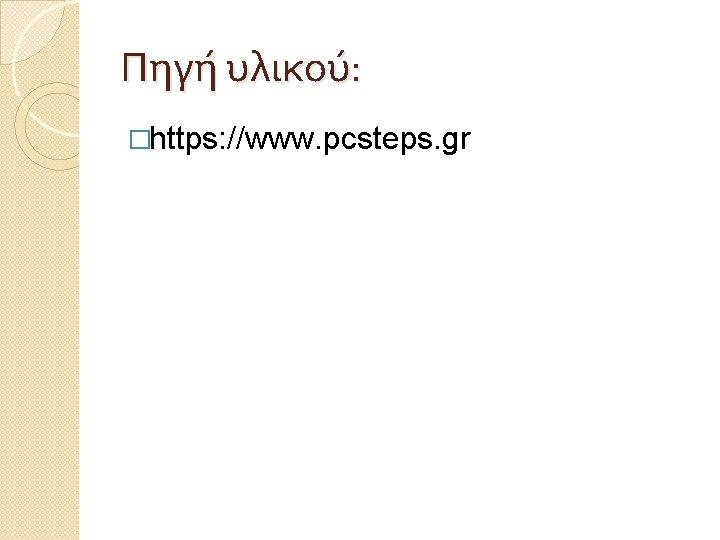 Πηγή υλικού: �https: //www. pcsteps. gr