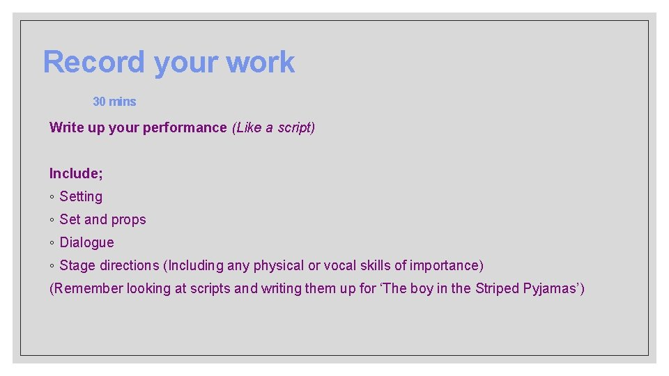 Record your work 30 mins Write up your performance (Like a script) Include; ◦