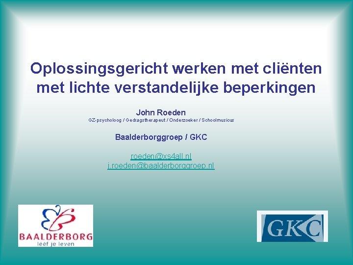 Oplossingsgericht werken met cliënten met lichte verstandelijke beperkingen John Roeden GZ-psycholoog / Gedragstherapeut /