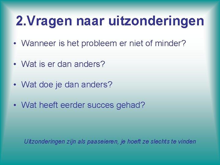 2. Vragen naar uitzonderingen • Wanneer is het probleem er niet of minder? •