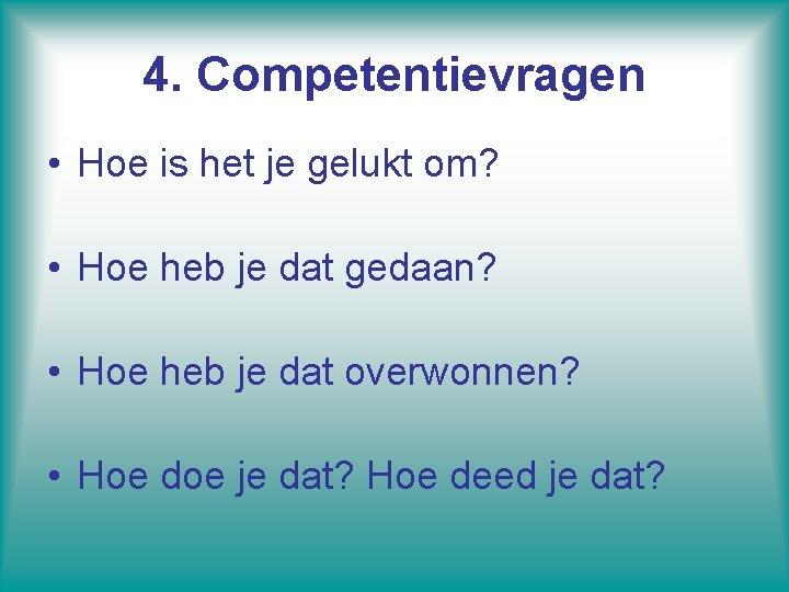 4. Competentievragen • Hoe is het je gelukt om? • Hoe heb je dat