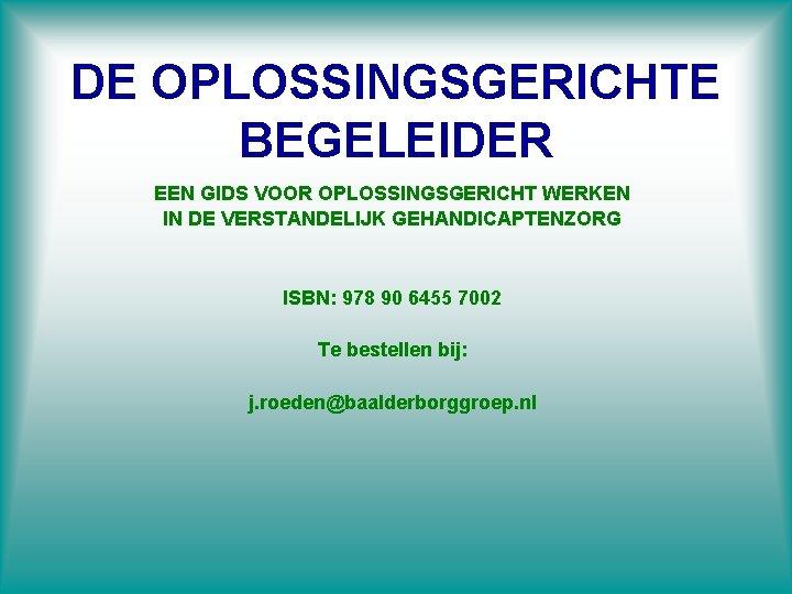 DE OPLOSSINGSGERICHTE BEGELEIDER EEN GIDS VOOR OPLOSSINGSGERICHT WERKEN IN DE VERSTANDELIJK GEHANDICAPTENZORG ISBN: 978