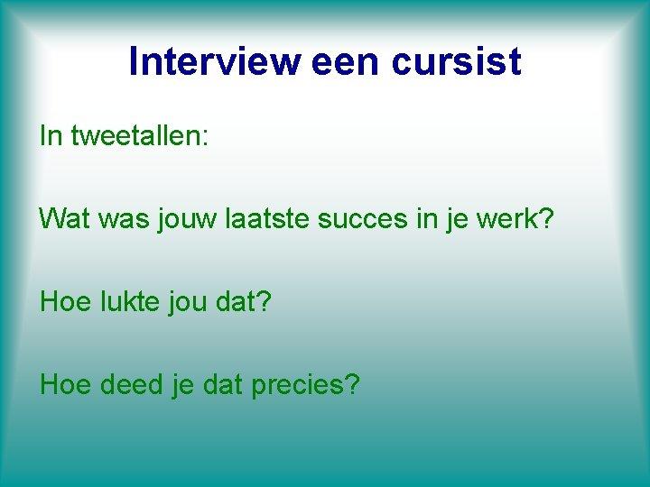 Interview een cursist In tweetallen: Wat was jouw laatste succes in je werk? Hoe