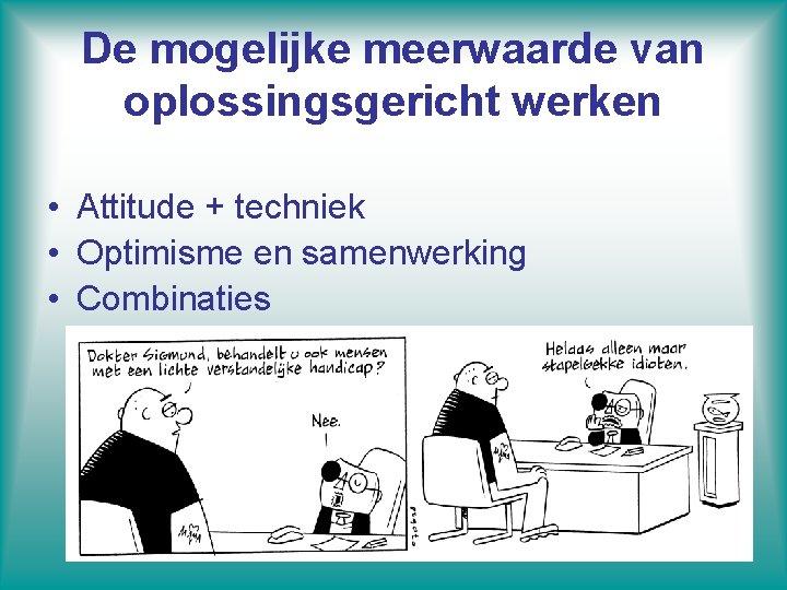De mogelijke meerwaarde van oplossingsgericht werken • Attitude + techniek • Optimisme en samenwerking
