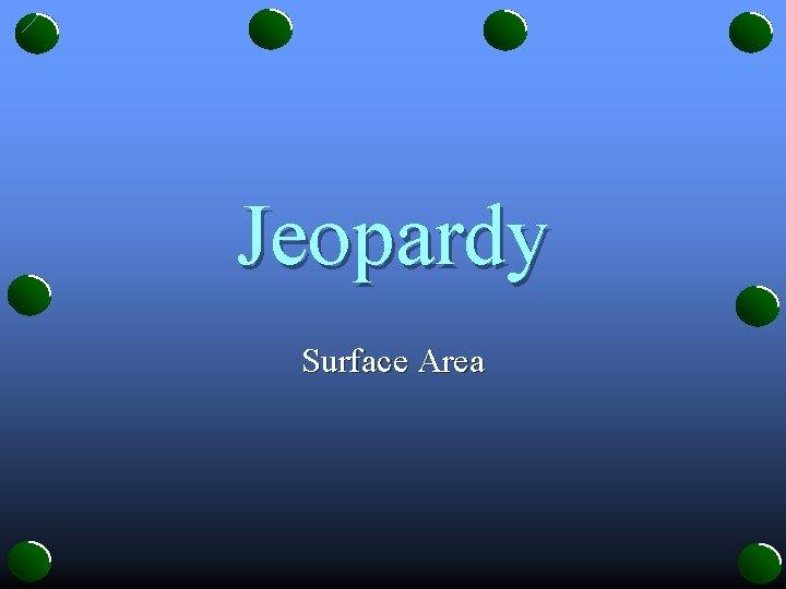 Jeopardy Surface Area