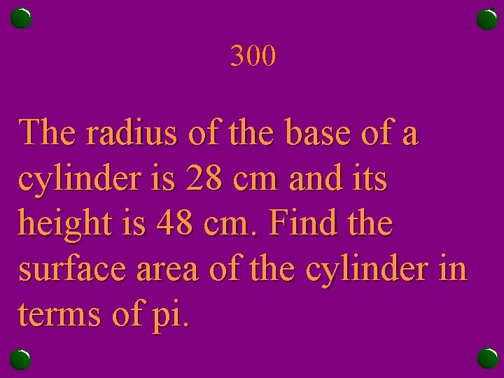 300 The radius of the base of a cylinder is 28 cm and its