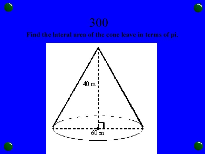 300 Find the lateral area of the cone leave in terms of pi.