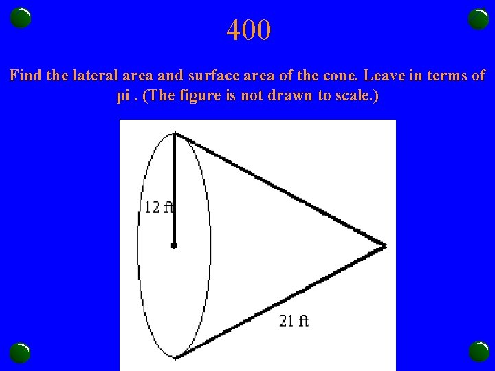 400 Find the lateral area and surface area of the cone. Leave in terms