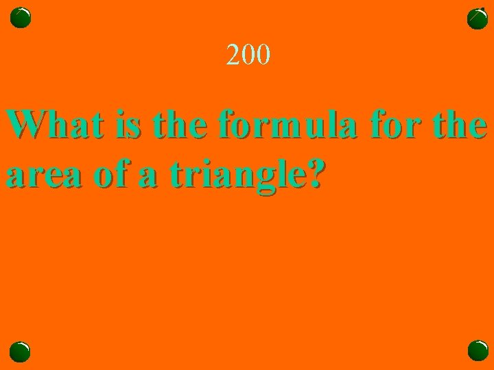 200 What is the formula for the area of a triangle?