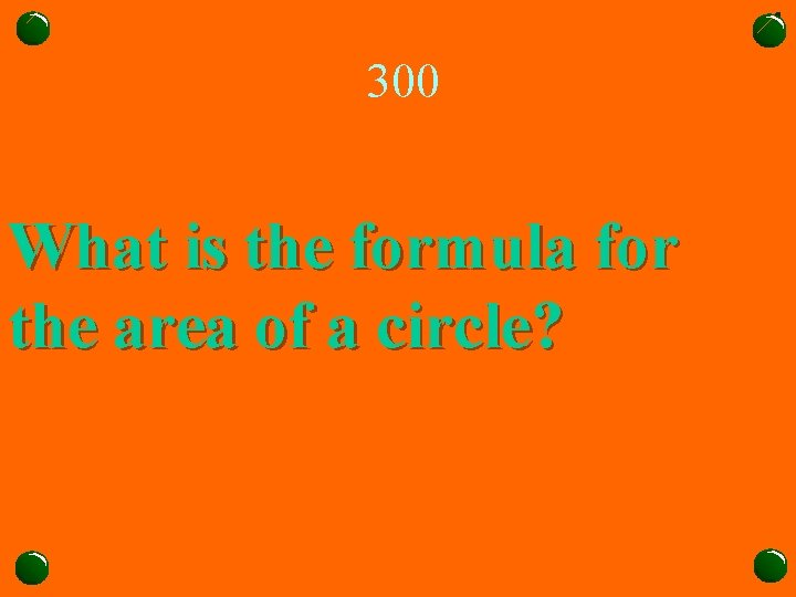 300 What is the formula for the area of a circle?