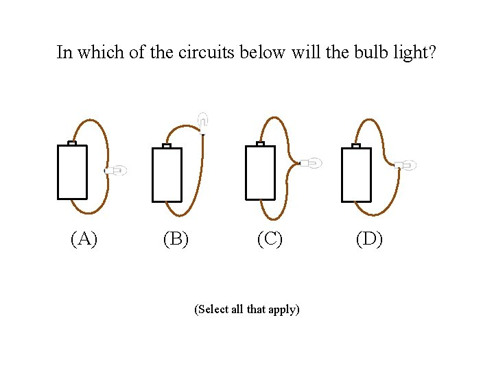 In which of the circuits below will the bulb light? (A) (B) (C) (Select