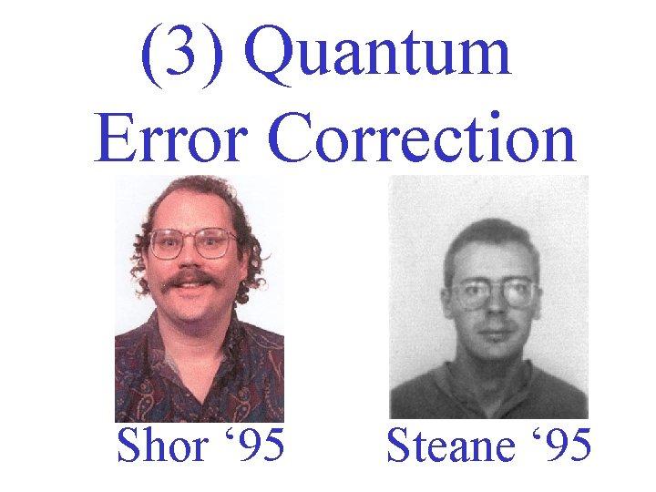 (3) Quantum Error Correction Shor ' 95 Steane ' 95