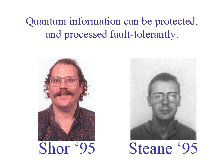 Quantum information can be protected, and processed fault-tolerantly. Shor ' 95 Steane ' 95