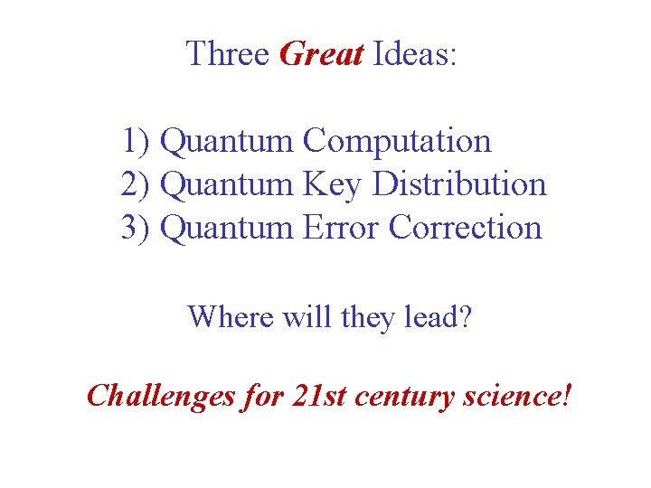 Three Great Ideas: 1) Quantum Computation 2) Quantum Key Distribution 3) Quantum Error Correction