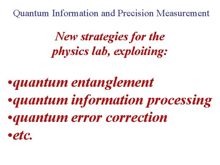 Quantum Information and Precision Measurement New strategies for the physics lab, exploiting: • quantum