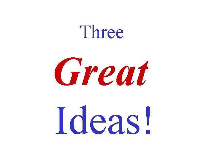 Three Great Ideas!